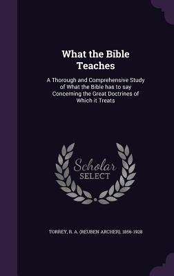 Image for What the Bible Teaches: A Thorough and Comprehensive Study of What the Bible has to say Concerning the Great Doctrines of Which it Treats