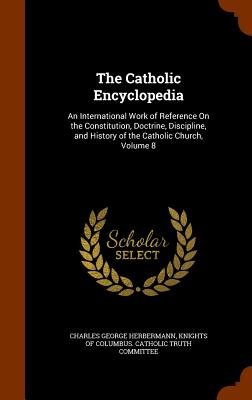 Image for The Catholic Encyclopedia: An International Work of Reference On the Constitution, Doctrine, Discipline, and History of the Catholic Church, Volume 8