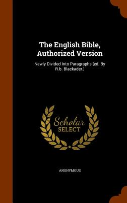 The English Bible, Authorized Version: Newly Divided Into Paragraphs [ed. By R.b. Blackader.], Anonymous