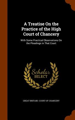A Treatise On the Practice of the High Court of Chancery: With Some Practical Observations On the Pleadings in That Court