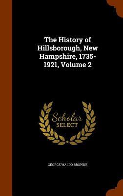 The History of Hillsborough, New Hampshire, 1735-1921, Volume 2, Browne, George Waldo