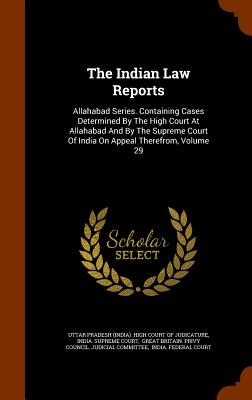 The Indian Law Reports: Allahabad Series. Containing Cases Determined By The High Court At Allahabad And By The Supreme Court Of India On Appeal Therefrom, Volume 29