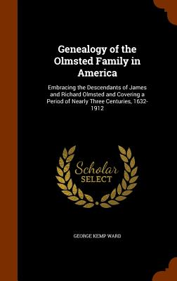 Image for Genealogy of the Olmsted Family in America: Embracing the Descendants of James and Richard Olmsted and Covering a Period of Nearly Three Centuries, 1632-1912