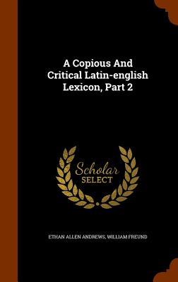 A Copious And Critical Latin-english Lexicon, Part 2, Andrews, Ethan Allen; Freund, William