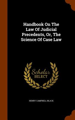 Handbook On The Law Of Judicial Precedents, Or, The Science Of Case Law, Black, Henry Campbell