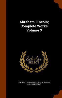 Abraham Lincoln; Complete Works Volume 3, Hay, John; Lincoln, Abraham; Nicolay, John G. 1832-1901