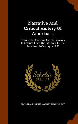 Image for Narrative And Critical History Of America .: Spanish Explorations And Settlements In America From The Fifteenth To The Seventeenth Century. [c1886