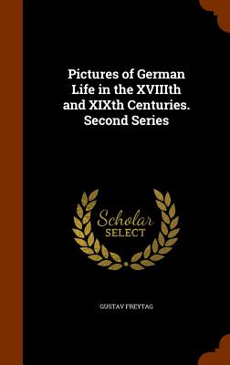 Pictures of German Life in the XVIIIth and XIXth Centuries. Second Series, Freytag, Gustav