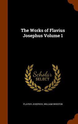 The Works of Flavius Josephus Volume 1, Josephus, Flavius; Whiston, William
