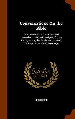 Image for Conversations On the Bible: Its Statements Harmonized and Mysteries Explained. Designed for the Family Circle, the Study, and to Meet the Inquiries of the Present Age