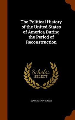The Political History of the United States of America During the Period of Reconstruction, McPherson, Edward