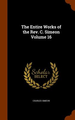 The Entire Works of the Rev. C. Simeon Volume 16, Simeon, Charles