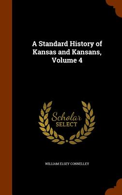 A Standard History of Kansas and Kansans, Volume 4, Connelley, William Elsey