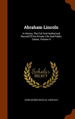 Image for Abraham Lincoln: A History, The Full And Authorized Record Of His Private Life And Public Career, Volume 4
