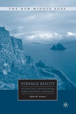 Strange Beauty: Ecocritical Approaches to Early Medieval Landscape (The New Middle Ages), Siewers, A.