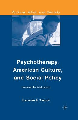 Psychotherapy, American Culture, and Social Policy: Immoral Individualism (Culture, Mind, and Society), Throop, E.