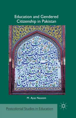 Education and Gendered Citizenship in Pakistan (Postcolonial Studies in Education), Naseem, M.
