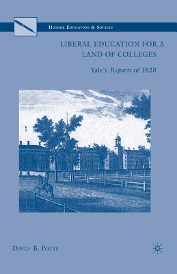 Liberal Education for a Land of Colleges: Yale?s Reports of 1828 (Higher Education and Society), Potts, D.