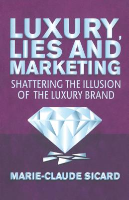 Luxury, Lies and Marketing: Shattering the Illusions of the Luxury Brand, Sicard, M.