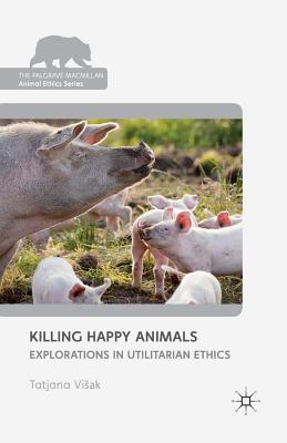 Image for Killing Happy Animals: Explorations in Utilitarian Ethics (The Palgrave Macmillan Animal Ethics Series)