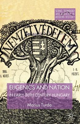Eugenics and Nation in Early 20th Century Hungary (Science, Technology and Medicine in Modern History), Turda, M.