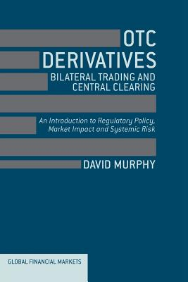 Image for OTC Derivatives: Bilateral Trading and Central Clearing: An Introduction to Regulatory Policy, Market Impact and Systemic Risk (Global Financial Markets)