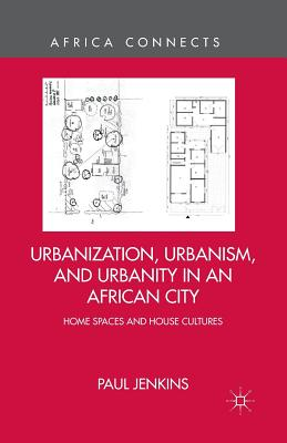 Urbanization, Urbanism, and Urbanity in an African City: Home Spaces and House Cultures (Africa Connects), Jenkins, P.