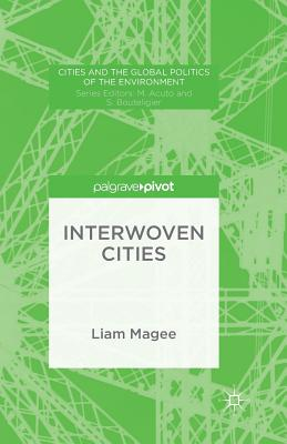Interwoven Cities (Cities and the Global Politics of the Environment), Magee, Liam
