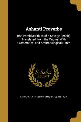 Image for Ashanti Proverbs: (The Primitive Ethics of a Savage People) Translated from the Original with Grammatical and Anthropological Notes