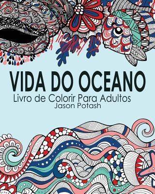 Vida Do Oceano Livro de Colorir Para Adultos (Portuguese Edition), Potash, Jason