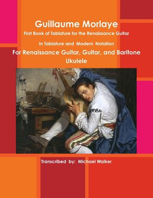 Guillaume Morlaye: First Book of Tablature for the Renaissance Guitar, Walker, Michael