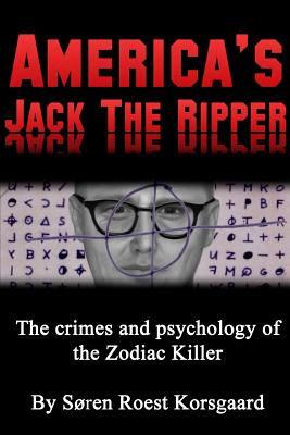 America's Jack The Ripper: The Crimes and Psychology of the Zodiac Killer, Roest Korsgaard, S�ren