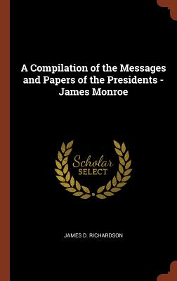 A Compilation of the Messages and Papers of the Presidents - James Monroe, Richardson, James D.