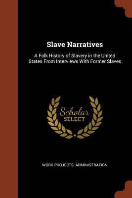 Slave Narratives: A Folk History of Slavery in the United States From Interviews With Former Slaves, Administration, Work Projects