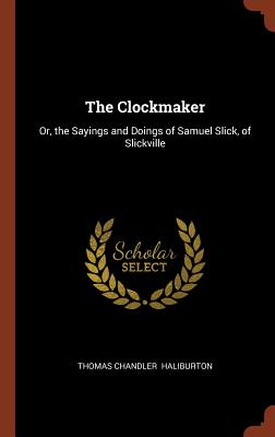 The Clockmaker: Or, the Sayings and Doings of Samuel Slick, of Slickville, Haliburton, Thomas Chandler