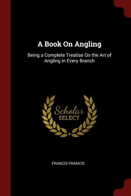 A Book On Angling: Being a Complete Treatise On the Art of Angling in Every Branch, Francis, Francis