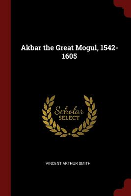 Akbar the Great Mogul, 1542-1605, Smith, Vincent Arthur