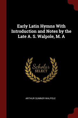 Early Latin Hymns With Introduction and Notes by the Late A. S. Walpole, M. A, Walpole, Arthur Sumner
