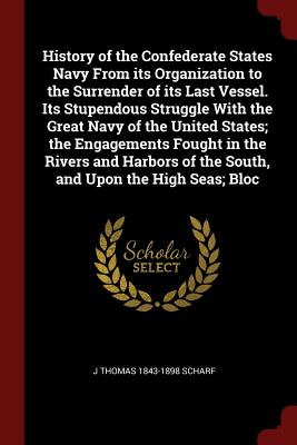 Image for History of the Confederate States Navy From its Organization to the Surrender of its Last Vessel. Its Stupendous Struggle With the Great Navy of the ... of the South, and Upon the High Seas; Bloc