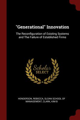 Image for 'Generational' Innovation: The Reconfiguration of Existing Systems and The Failure of Established Firms