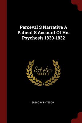 Perceval S Narrative A Patient S Account Of His Psychosis 1830-1832, Bateson, Gregory