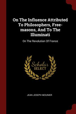 On The Influence Attributed To Philosophers, Free-masons, And To The Illuminati: On The Revolution Of France, Mounier, Jean Joseph