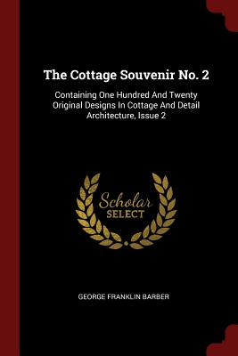 Image for The Cottage Souvenir No. 2: Containing One Hundred And Twenty Original Designs In Cottage And Detail Architecture, Issue 2