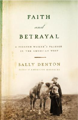 Faith and Betrayal: A Pioneer Woman's Passage in the American West, Denton, Sally