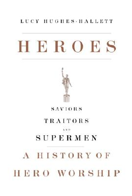 Image for Heroes: Saviors, Traitors, and Supermen: A History of Hero Worship
