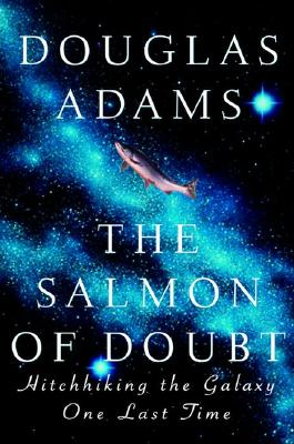 The Salmon of Doubt: Hitchhiking the Galaxy One Last Time, Adams, Douglas