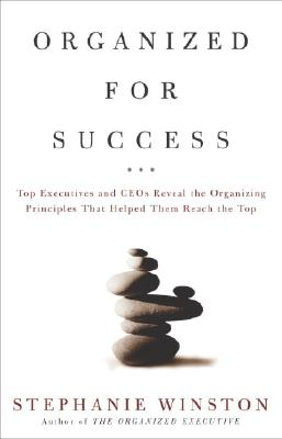 Organized for Success : Top Executives and CEOs Reveal the Organizing Principles That Helped Them Reach the Top, Stephanie Winston
