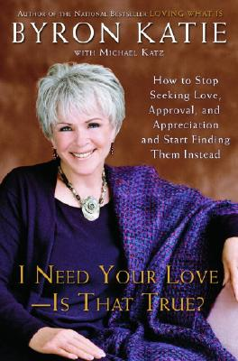 Image for I Need Your Love - Is That True? : How to Stop Seeking Love, Approval, and Appreciation and Start Finding Them Instead