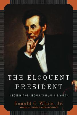 The Eloquent President: A Portrait of Lincoln Through His Words, Ronald C. White Jr.