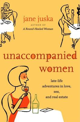 Image for Unaccompanied Women: Late-Life Adventures in Love, Sex, and Real Estate
